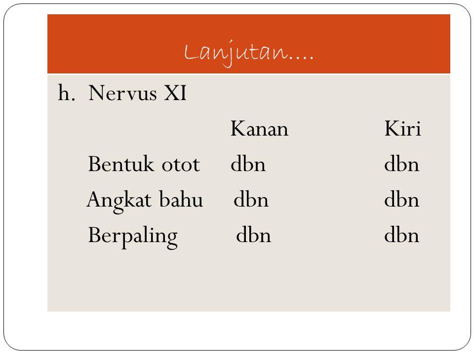Lanjutan…. h. Nervus XI. Kanan Kiri. Bentuk otot dbn dbn. Angkat bahu dbn dbn.