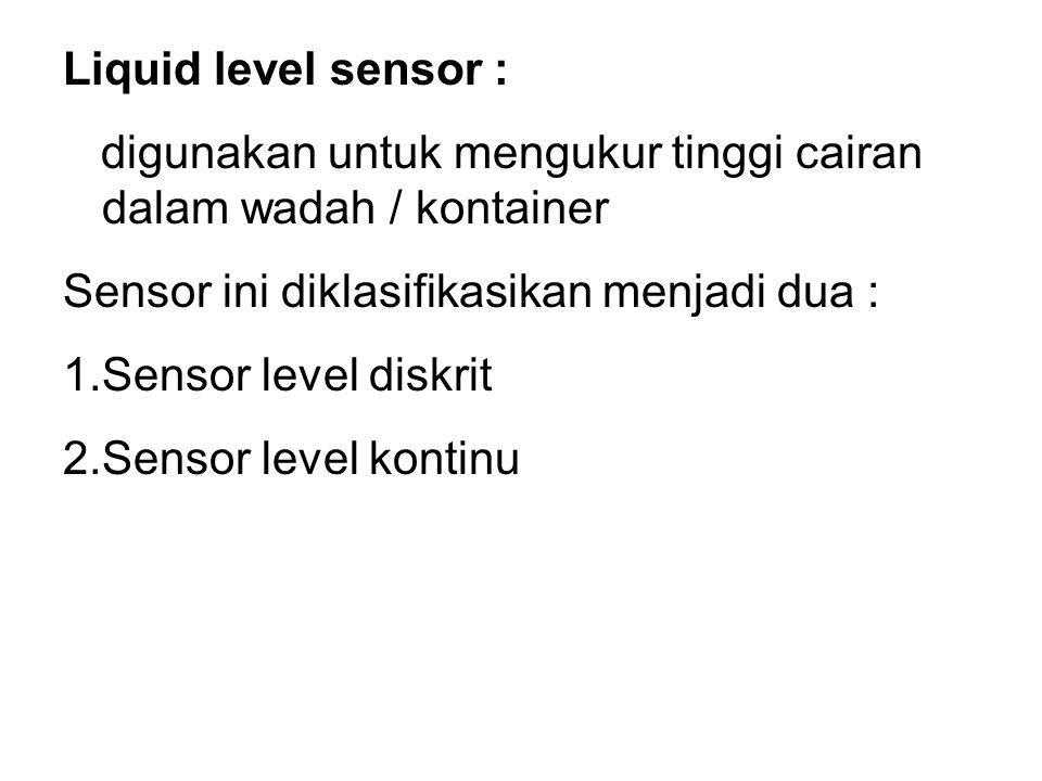 Liquid level sensor : digunakan untuk mengukur tinggi cairan dalam wadah / kontainer. Sensor ini diklasifikasikan menjadi dua :