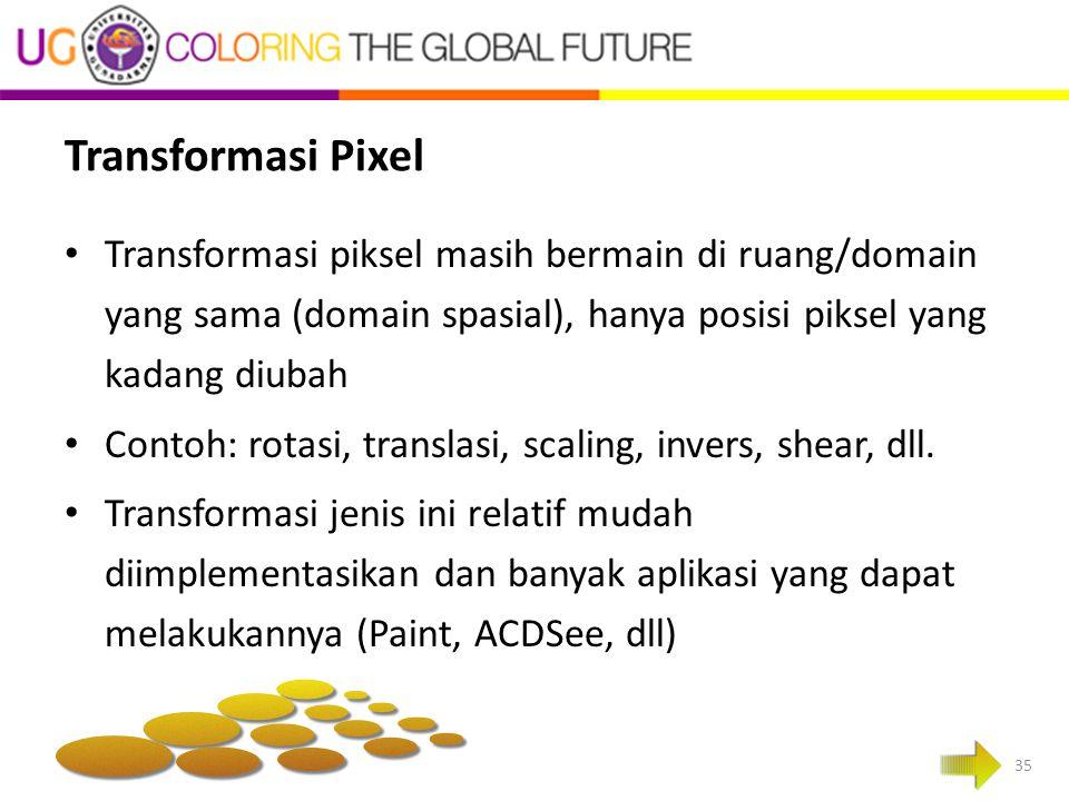 Transformasi Pixel Transformasi piksel masih bermain di ruang/domain yang sama (domain spasial), hanya posisi piksel yang kadang diubah.
