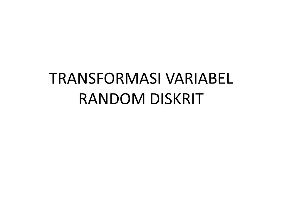 TRANSFORMASI VARIABEL RANDOM DISKRIT