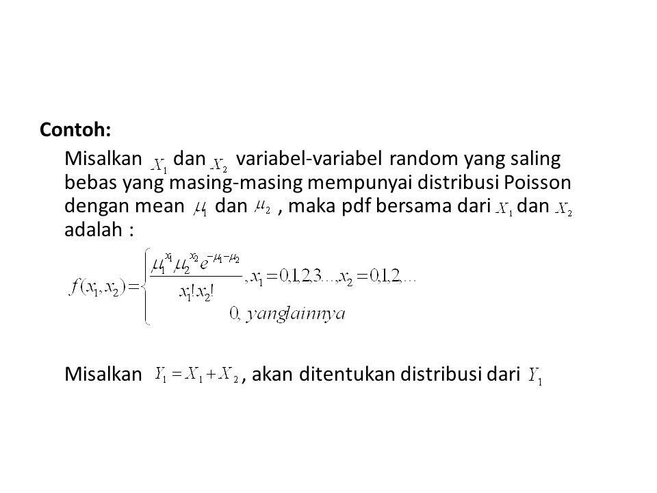 Contoh: Misalkan dan variabel-variabel random yang saling bebas yang masing-masing mempunyai distribusi Poisson dengan mean dan , maka pdf bersama dari dan adalah : Misalkan , akan ditentukan distribusi dari