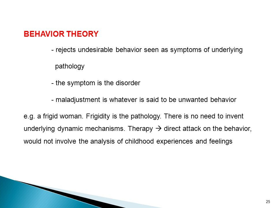 BEHAVIOR THEORY - rejects undesirable behavior seen as symptoms of underlying. pathology. - the symptom is the disorder.