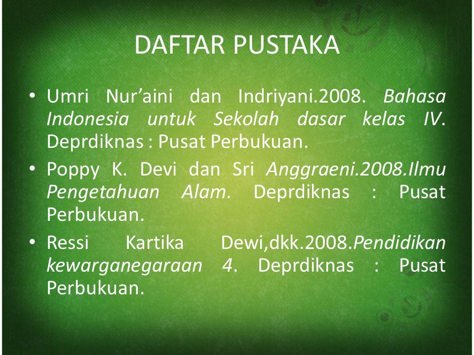 DAFTAR PUSTAKA Umri Nur'aini dan Indriyani.2008. Bahasa Indonesia untuk Sekolah dasar kelas IV. Deprdiknas : Pusat Perbukuan.