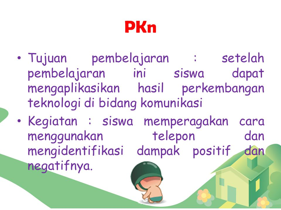 PKn Tujuan pembelajaran : setelah pembelajaran ini siswa dapat mengaplikasikan hasil perkembangan teknologi di bidang komunikasi.