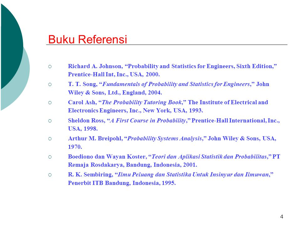 Buku Referensi Richard A. Johnson, Probability and Statistics for Engineers, Sixth Edition, Prentice-Hall Int, Inc., USA, 2000.