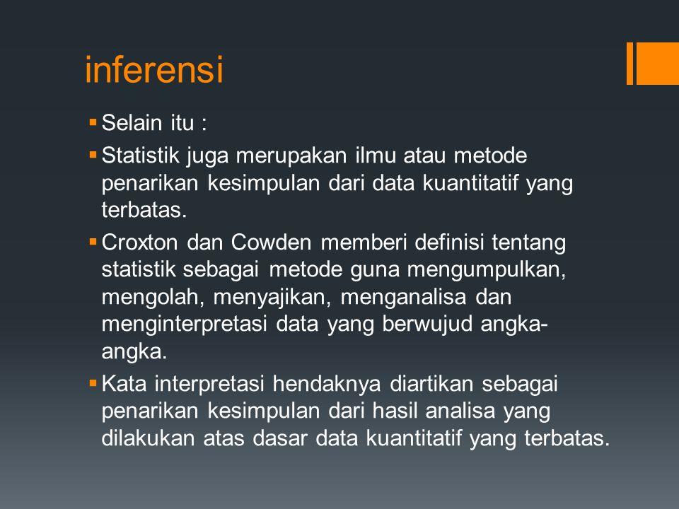 inferensi Selain itu : Statistik juga merupakan ilmu atau metode penarikan kesimpulan dari data kuantitatif yang terbatas.