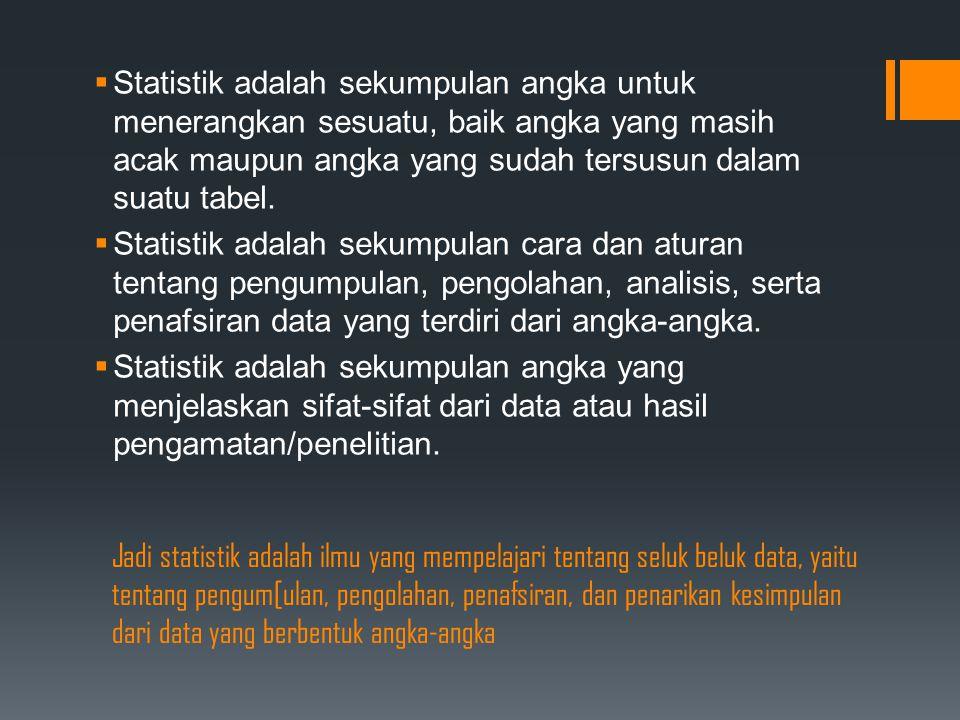 Statistik adalah sekumpulan angka untuk menerangkan sesuatu, baik angka yang masih acak maupun angka yang sudah tersusun dalam suatu tabel.