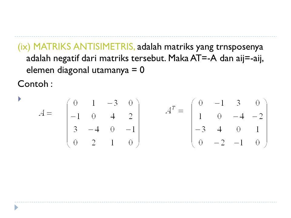 (ix) MATRIKS ANTISIMETRIS, adalah matriks yang trnsposenya adalah negatif dari matriks tersebut. Maka AT=-A dan aij=-aij, elemen diagonal utamanya = 0