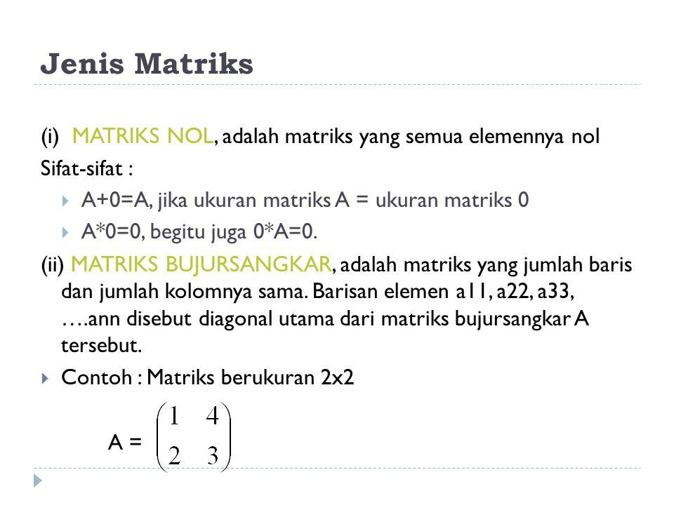 Jenis Matriks (i) MATRIKS NOL, adalah matriks yang semua elemennya nol