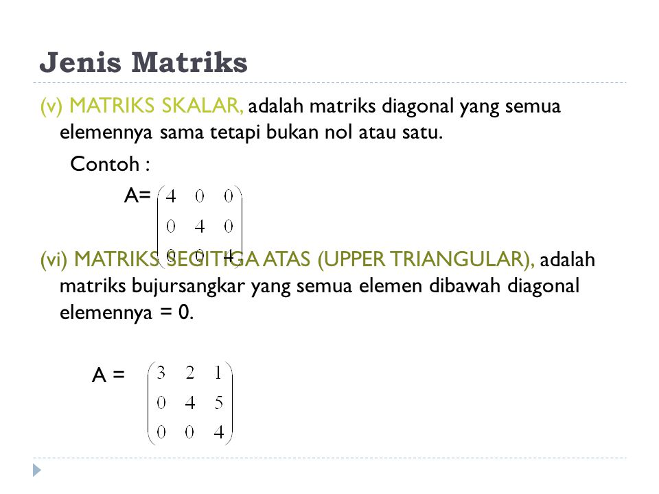 Jenis Matriks (v) MATRIKS SKALAR, adalah matriks diagonal yang semua elemennya sama tetapi bukan nol atau satu.