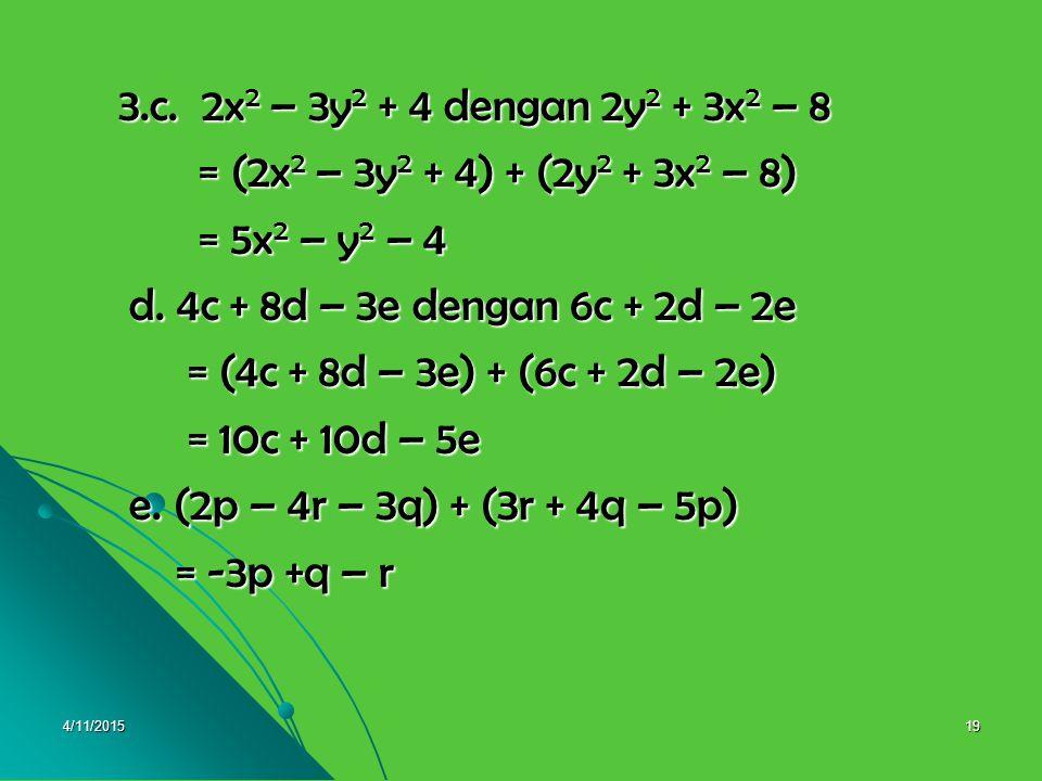3.c. 2x2 – 3y2 + 4 dengan 2y2 + 3x2 – 8 = (2x2 – 3y2 + 4) + (2y2 + 3x2 – 8) = 5x2 – y2 – 4. d. 4c + 8d – 3e dengan 6c + 2d – 2e.