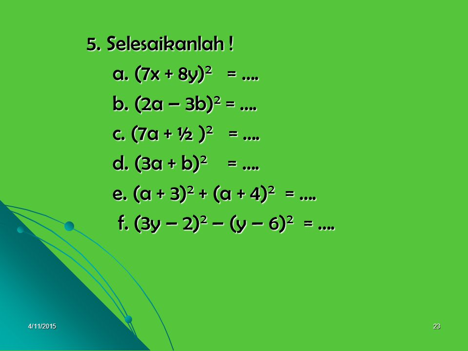 5. Selesaikanlah ! a. (7x + 8y)2 = …. b. (2a – 3b)2 = ….