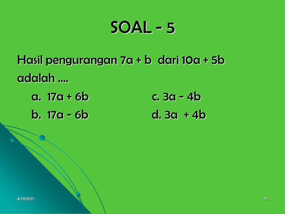 SOAL - 5 Hasil pengurangan 7a + b dari 10a + 5b adalah ....