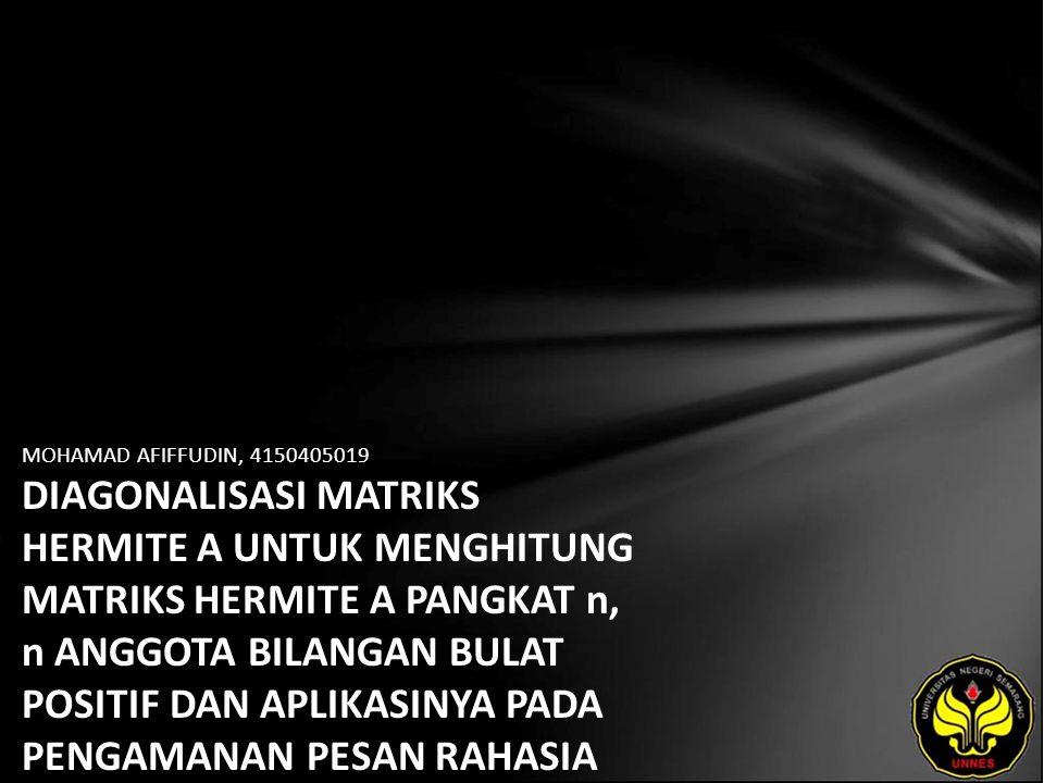 MOHAMAD AFIFFUDIN, 4150405019 DIAGONALISASI MATRIKS HERMITE A UNTUK MENGHITUNG MATRIKS HERMITE A PANGKAT n, n ANGGOTA BILANGAN BULAT POSITIF DAN APLIKASINYA PADA PENGAMANAN PESAN RAHASIA