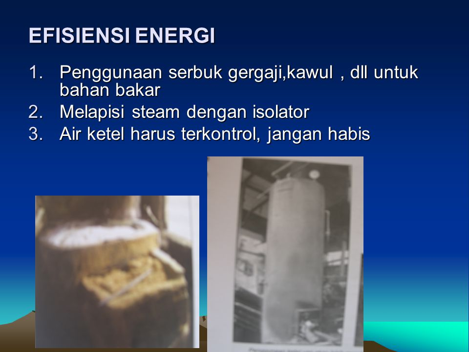 EFISIENSI ENERGI Penggunaan serbuk gergaji,kawul , dll untuk bahan bakar. Melapisi steam dengan isolator.