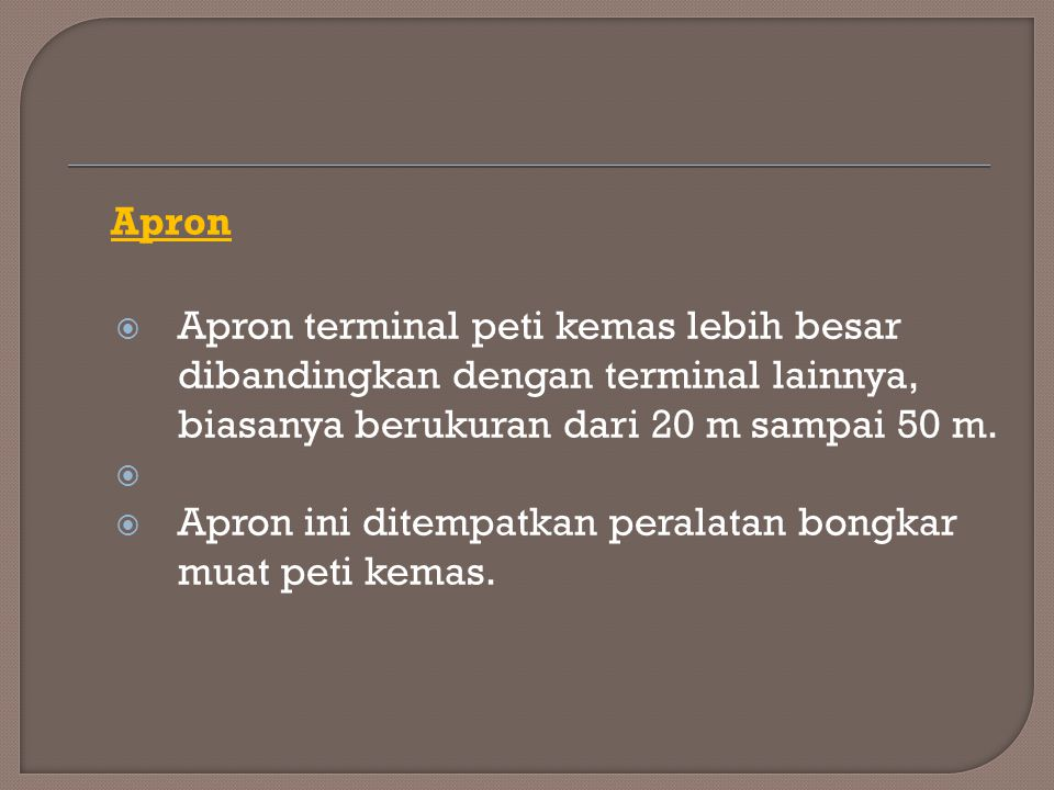Apron Apron terminal peti kemas lebih besar dibandingkan dengan terminal lainnya, biasanya berukuran dari 20 m sampai 50 m.