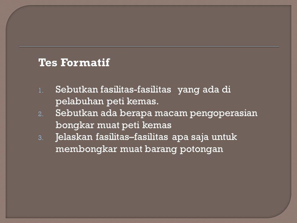 Tes Formatif Sebutkan fasilitas-fasilitas yang ada di pelabuhan peti kemas. Sebutkan ada berapa macam pengoperasian bongkar muat peti kemas.