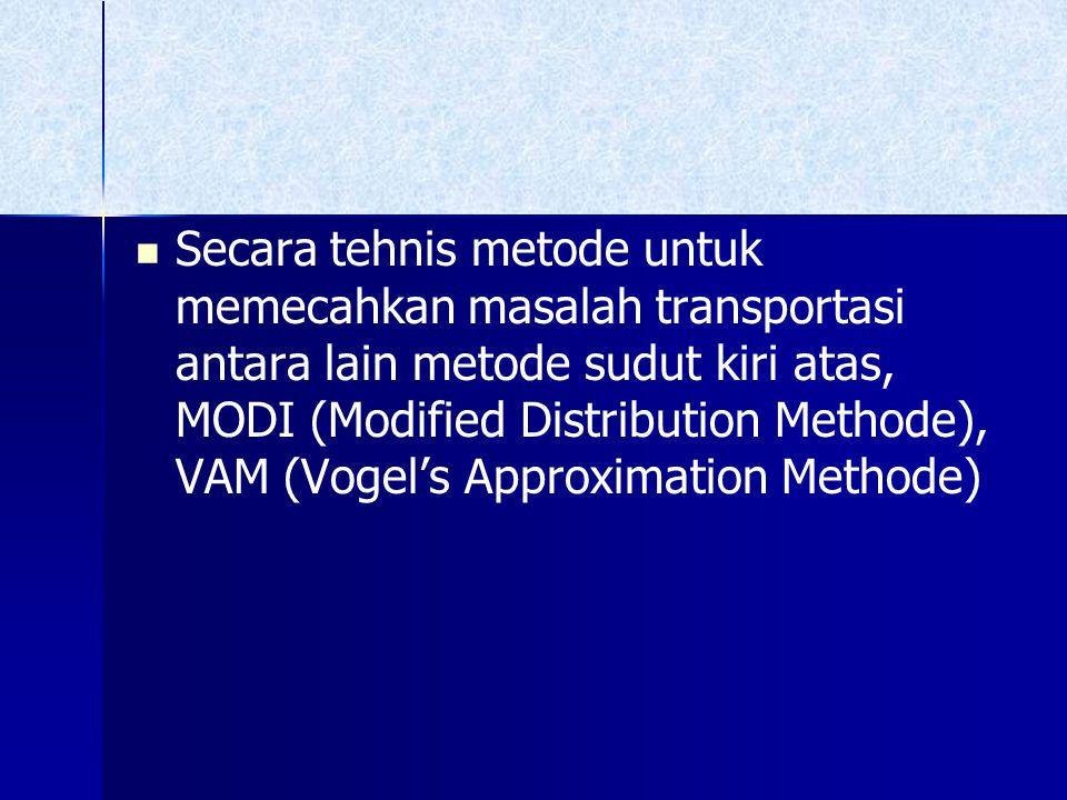 Secara tehnis metode untuk memecahkan masalah transportasi antara lain metode sudut kiri atas, MODI (Modified Distribution Methode), VAM (Vogel's Approximation Methode)