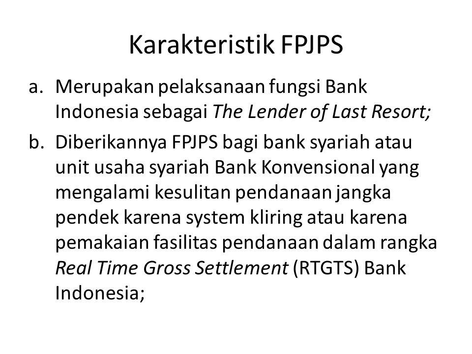 Karakteristik FPJPS Merupakan pelaksanaan fungsi Bank Indonesia sebagai The Lender of Last Resort;