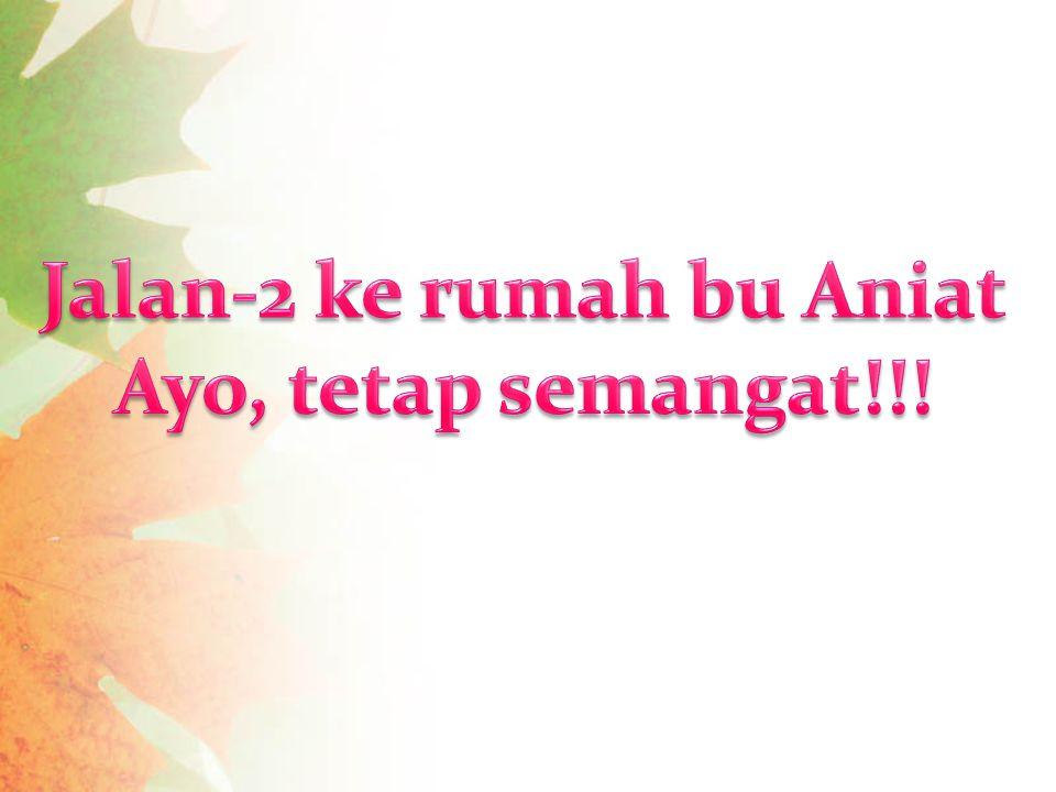 Jalan-2 ke rumah bu Aniat