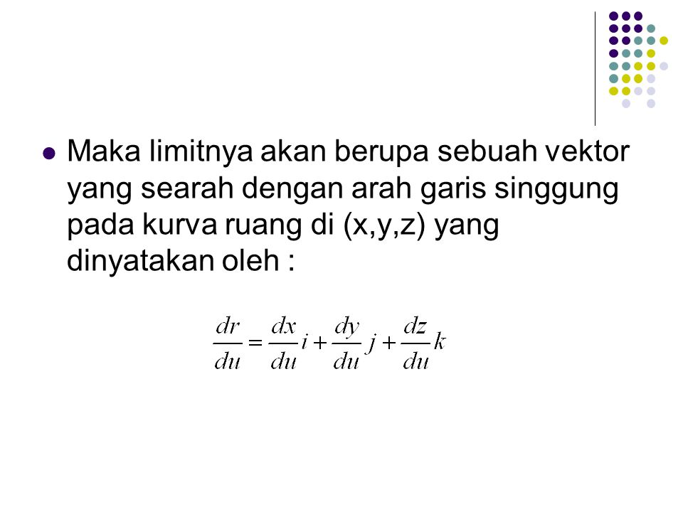 Maka limitnya akan berupa sebuah vektor yang searah dengan arah garis singgung pada kurva ruang di (x,y,z) yang dinyatakan oleh :
