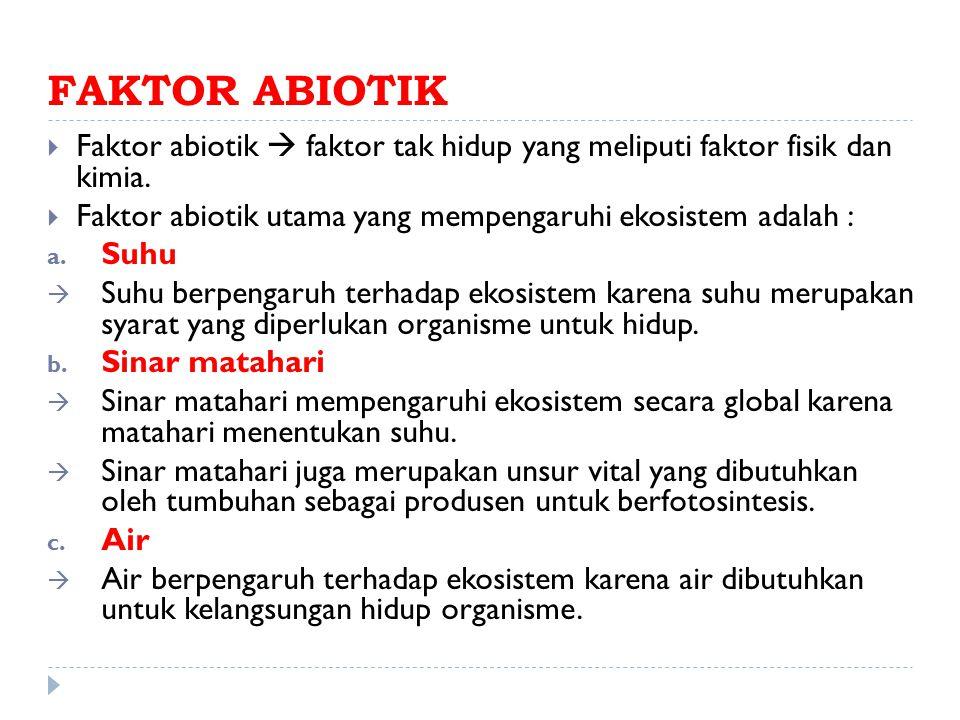 FAKTOR ABIOTIK Faktor abiotik  faktor tak hidup yang meliputi faktor fisik dan kimia. Faktor abiotik utama yang mempengaruhi ekosistem adalah :