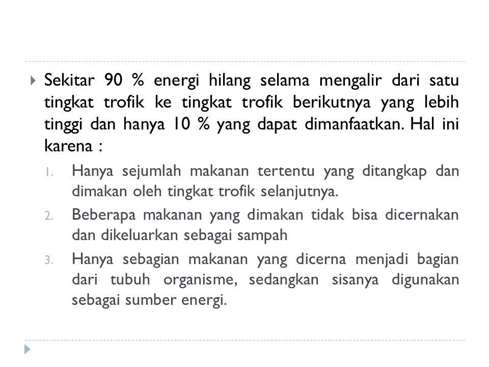 Sekitar 90 % energi hilang selama mengalir dari satu tingkat trofik ke tingkat trofik berikutnya yang lebih tinggi dan hanya 10 % yang dapat dimanfaatkan. Hal ini karena :