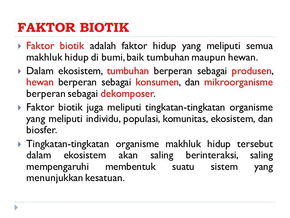 FAKTOR BIOTIK Faktor biotik adalah faktor hidup yang meliputi semua makhluk hidup di bumi, baik tumbuhan maupun hewan.