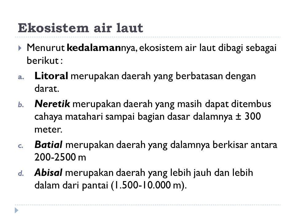 Ekosistem air laut Menurut kedalamannya, ekosistem air laut dibagi sebagai berikut : Litoral merupakan daerah yang berbatasan dengan darat.