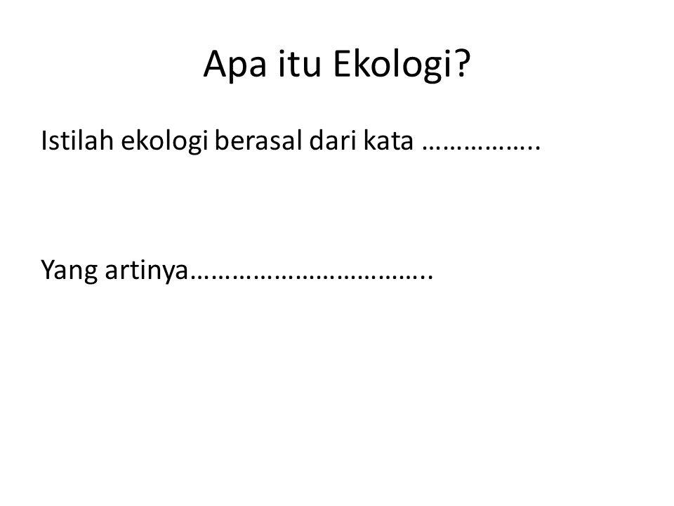 Apa itu Ekologi Istilah ekologi berasal dari kata …………….. Yang artinya……………………………..