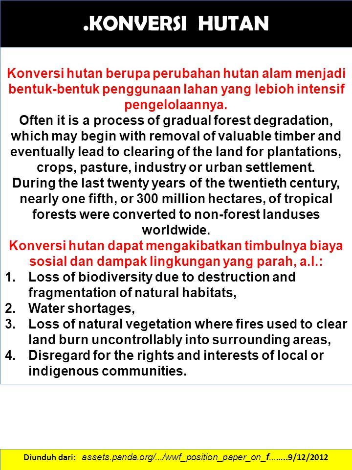 .KONVERSI HUTAN Konversi hutan berupa perubahan hutan alam menjadi bentuk-bentuk penggunaan lahan yang lebioh intensif pengelolaannya.