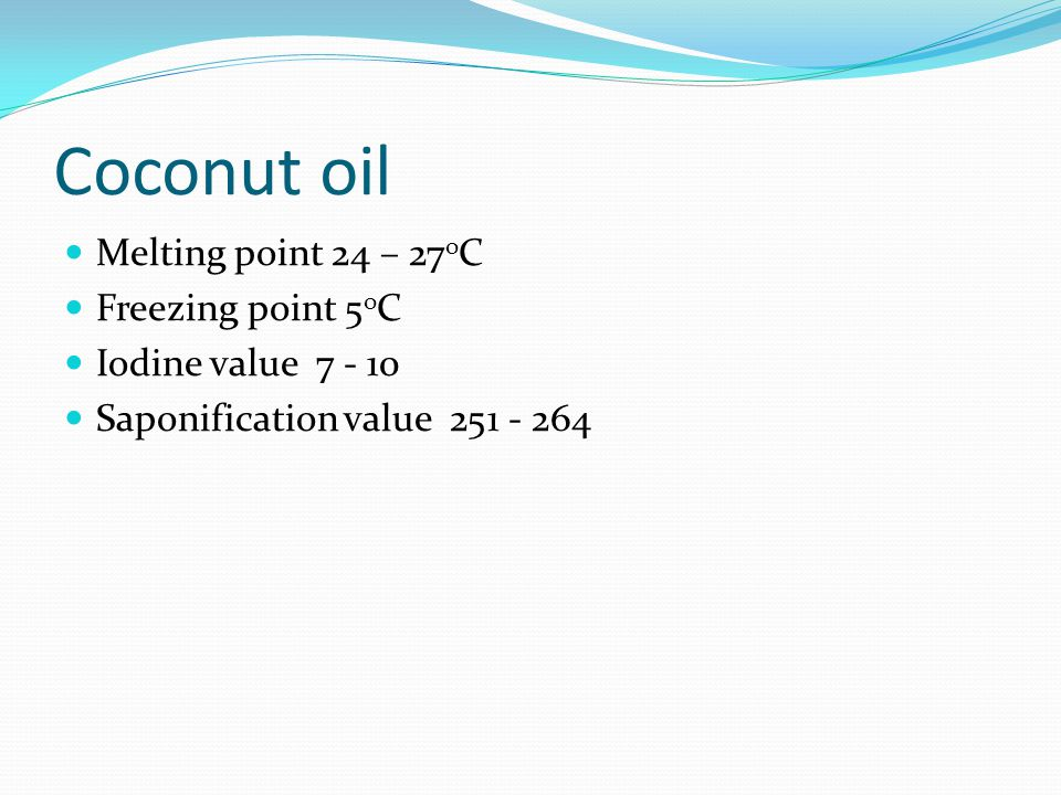 Coconut oil Melting point 24 – 27oC Freezing point 5oC