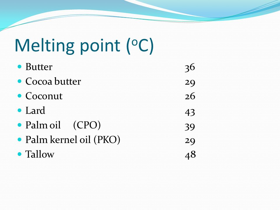 Melting point (oC) Butter 36 Cocoa butter 29 Coconut 26 Lard 43
