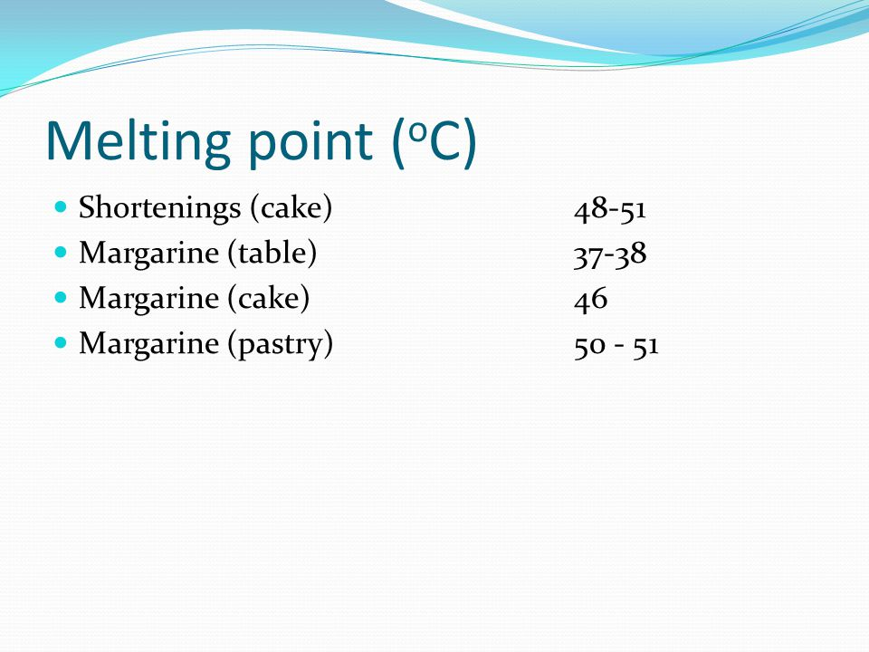 Melting point (oC) Shortenings (cake) 48-51 Margarine (table) 37-38