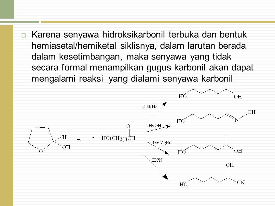 Karena senyawa hidroksikarbonil terbuka dan bentuk hemiasetal/hemiketal siklisnya, dalam larutan berada dalam kesetimbangan, maka senyawa yang tidak secara formal menampilkan gugus karbonil akan dapat mengalami reaksi yang dialami senyawa karbonil