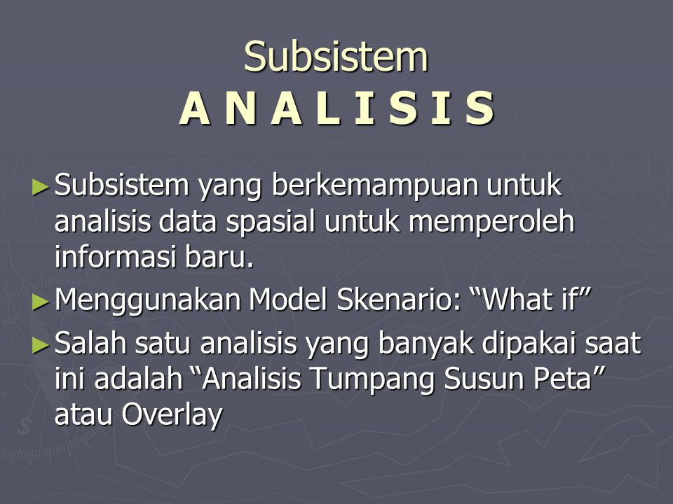 Subsistem A N A L I S I S Subsistem yang berkemampuan untuk analisis data spasial untuk memperoleh informasi baru.