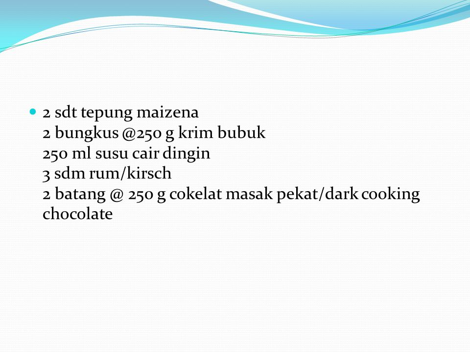 2 sdt tepung maizena 2 bungkus @250 g krim bubuk 250 ml susu cair dingin 3 sdm rum/kirsch 2 batang @ 250 g cokelat masak pekat/dark cooking chocolate