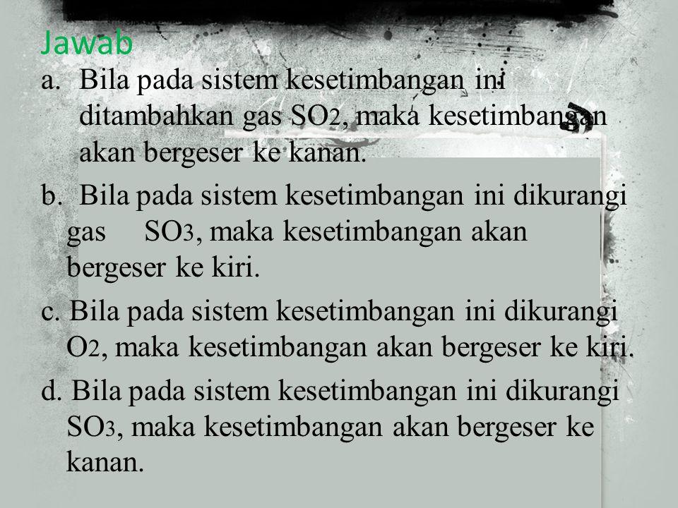 Jawab Bila pada sistem kesetimbangan ini ditambahkan gas SO2, maka kesetimbangan akan bergeser ke kanan.