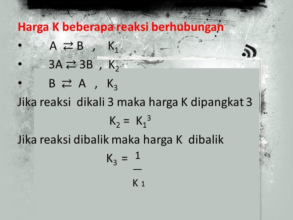 Harga K beberapa reaksi berhubungan A ⇄ B , K1 3A ⇄ 3B , K2 B ⇄ A , K3