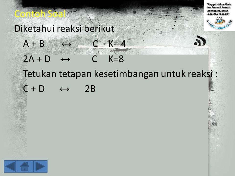 Contoh Soal Diketahui reaksi berikut. A + B ↔ C K= 4. 2A + D ↔ C K=8. Tetukan tetapan kesetimbangan untuk reaksi :