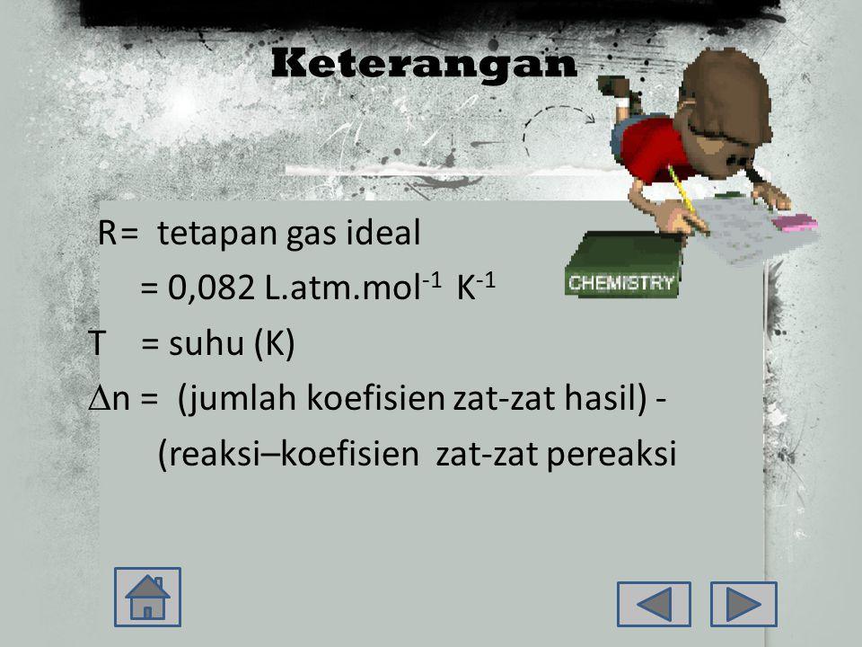 Keterangan R = tetapan gas ideal = 0,082 L.atm.mol-1 K-1 T = suhu (K) ∆n = (jumlah koefisien zat-zat hasil) - (reaksi–koefisien zat-zat pereaksi