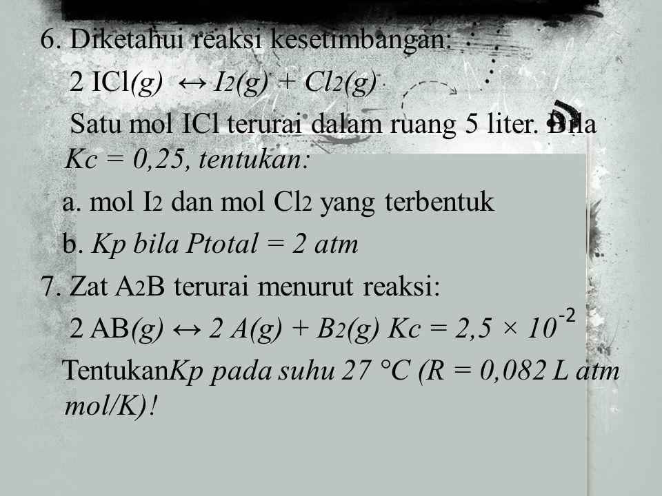6. Diketahui reaksi kesetimbangan: 2 ICl(g) ↔ I2(g) + Cl2(g) Satu mol ICl terurai dalam ruang 5 liter. Bila Kc = 0,25, tentukan: a. mol I2 dan mol Cl2 yang terbentuk b. Kp bila Ptotal = 2 atm 7. Zat A2B terurai menurut reaksi: 2 AB(g) ↔ 2 A(g) + B2(g) Kc = 2,5 × 10 TentukanKp pada suhu 27 °C (R = 0,082 L atm mol/K)!
