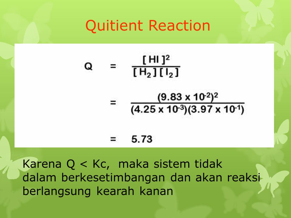Quitient Reaction Karena Q < Kc, maka sistem tidak dalam berkesetimbangan dan akan reaksi berlangsung kearah kanan.