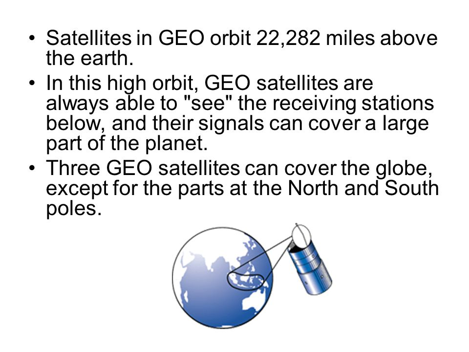 Satellites in GEO orbit 22,282 miles above the earth.