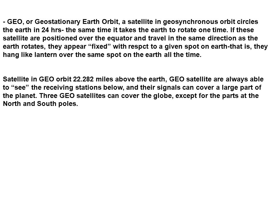 - GEO, or Geostationary Earth Orbit, a satellite in geosynchronous orbit circles the earth in 24 hrs- the same time it takes the earth to rotate one time. If these satellite are positioned over the equator and travel in the same direction as the earth rotates, they appear fixed with respct to a given spot on earth-that is, they hang like lantern over the same spot on the earth all the time.