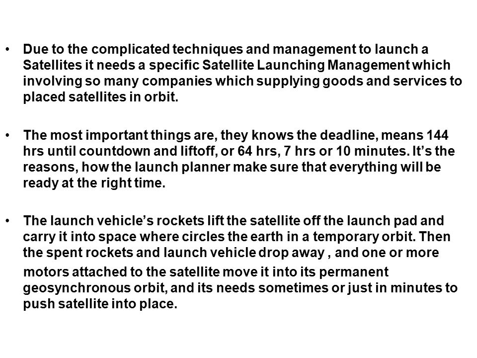 Due to the complicated techniques and management to launch a Satellites it needs a specific Satellite Launching Management which involving so many companies which supplying goods and services to placed satellites in orbit.