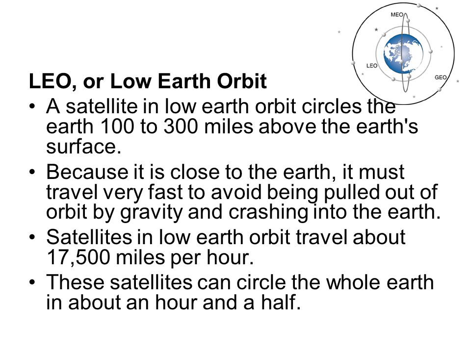 LEO, or Low Earth Orbit A satellite in low earth orbit circles the earth 100 to 300 miles above the earth s surface.