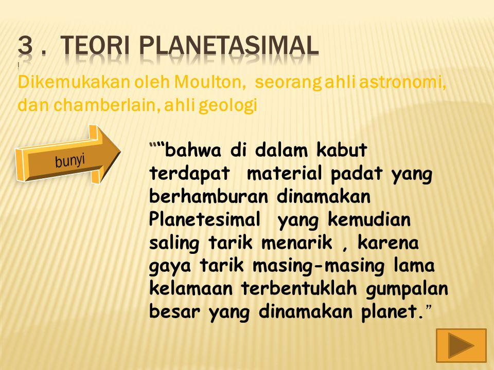 3 . Teori planetasimal i Dikemukakan oleh Moulton, seorang ahli astronomi, dan chamberlain, ahli geologi.