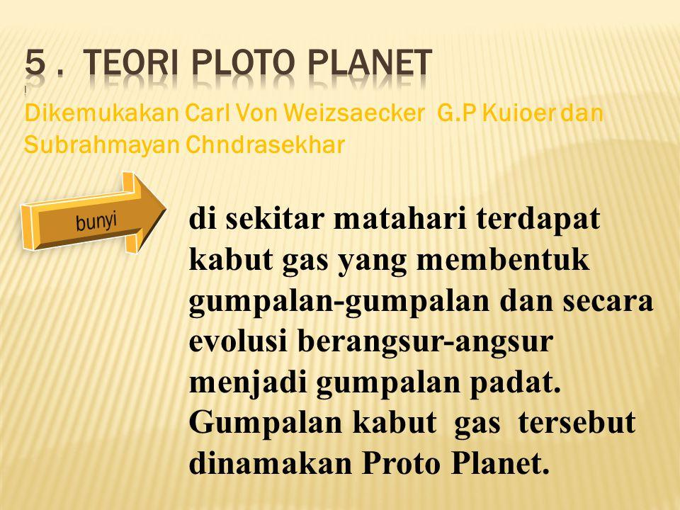 5 . Teori ploto planet i Dikemukakan Carl Von Weizsaecker G.P Kuioer dan Subrahmayan Chndrasekhar.