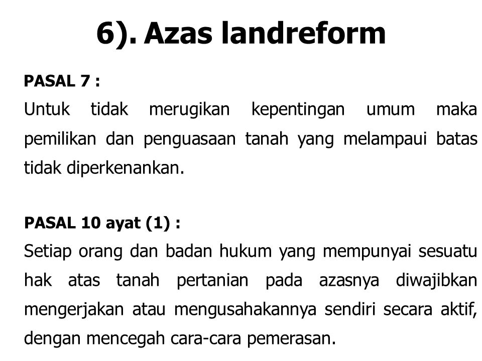 6). Azas landreform PASAL 7 : Untuk tidak merugikan kepentingan umum maka pemilikan dan penguasaan tanah yang melampaui batas tidak diperkenankan.